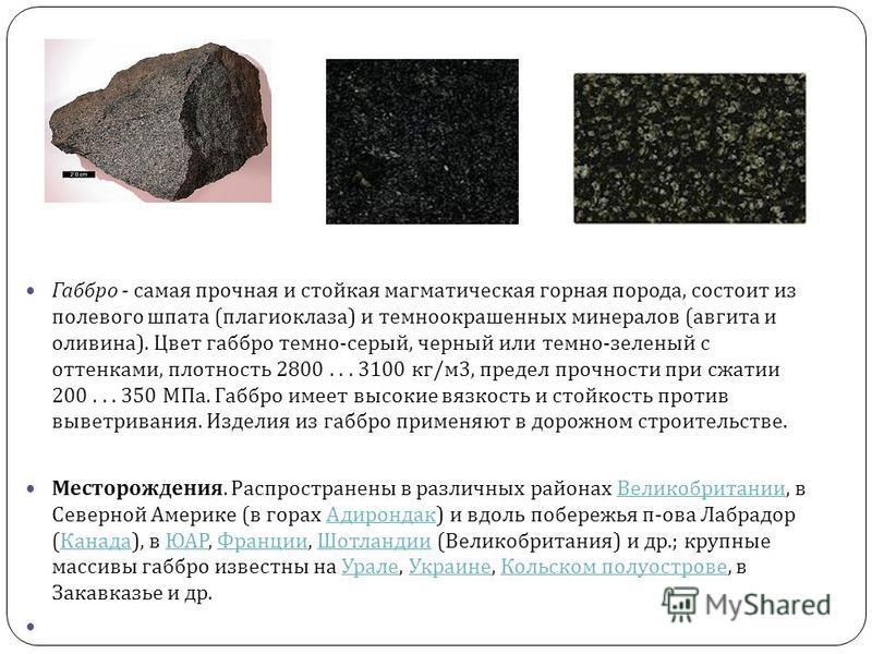 Габбро - самая прочная и стойкая магматическая горная порода, состоит из полевого шпата ( плагиоклаза ) и темноокрашенных минералов ( авгита и оливина ). Цвет габбро темно - серый, черный или темно - зеленый с оттенками, плотность 2800... 3100 кг / м