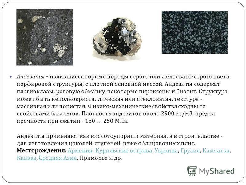 Андезиты - излившиеся горные породы серого или желтовато - серого цвета, порфировой структуры, с плотной основной массой. Андезиты содержат плагиоклазы, роговую обманку, некоторые пироксены и биотит. Структура может быть неполнокристаллическая или ст