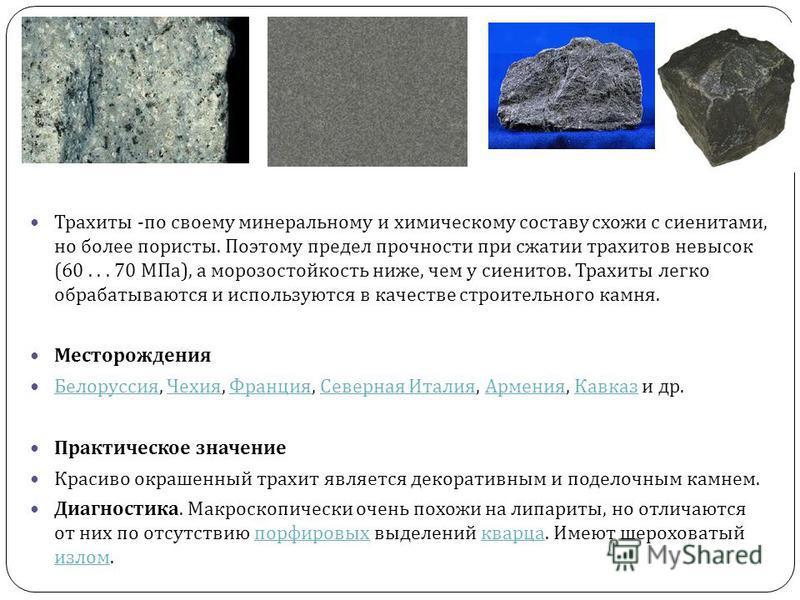 Трахиты - по своему минеральному и химическому составу схожи с сиенитами, но более пористы. Поэтому предел прочности при сжатии трахитов невысок (60... 70 МПа ), а морозостойкость ниже, чем у сиенитов. Трахиты легко обрабатываются и используются в ка