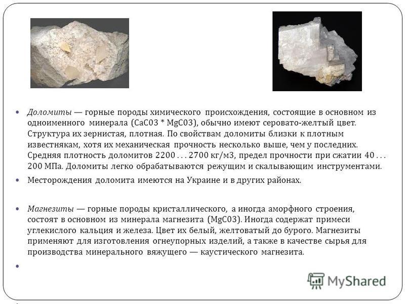 Доломиты горные породы химического происхождения, состоящие в основном из одноименного минерала ( СаС 03 * MgC03), обычно имеют серовато - желтый цвет. Структура их зернистая, плотная. По свойствам доломиты близки к плотным известнякам, хотя их механ