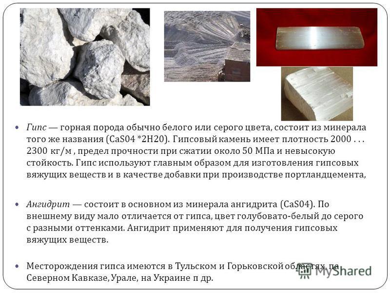 Гипс горная порода обычно белого или серого цвета, состоит из минерала того же названия (CaS04 *2 Н 20). Гипсовый камень имеет плотность 2000... 2300 кг / м, предел прочности при сжатии около 50 МПа и невысокую стойкость. Гипс используют главным обра