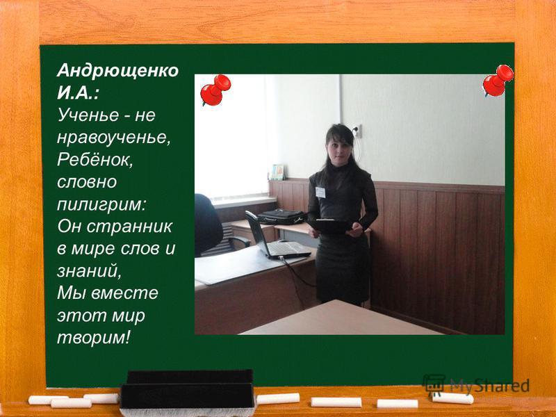 Андрющенко И.А.: Ученье - не нравоученье, Ребёнок, словно пилигрим: Он странник в мире слов и знаний, Мы вместе этот мир творим!