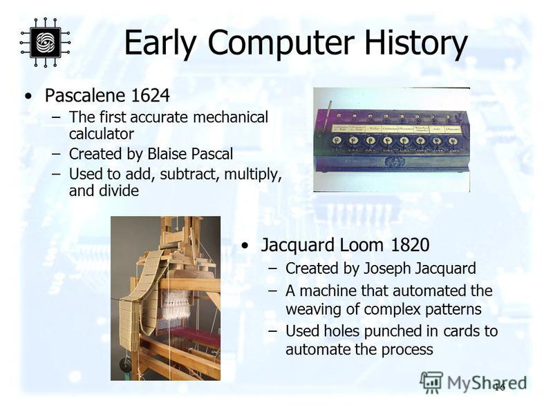 16 Early Computer History Pascalene 1624 –The first accurate mechanical calculator –Created by Blaise Pascal –Used to add, subtract, multiply, and divide Jacquard Loom 1820 –Created by Joseph Jacquard –A machine that automated the weaving of complex