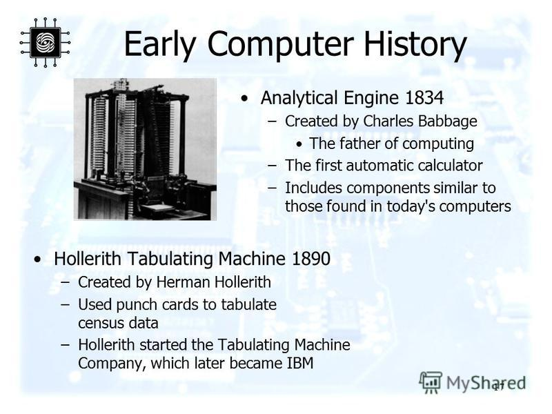 17 Early Computer History Hollerith Tabulating Machine 1890 –Created by Herman Hollerith –Used punch cards to tabulate census data –Hollerith started the Tabulating Machine Company, which later became IBM Analytical Engine 1834 –Created by Charles Ba