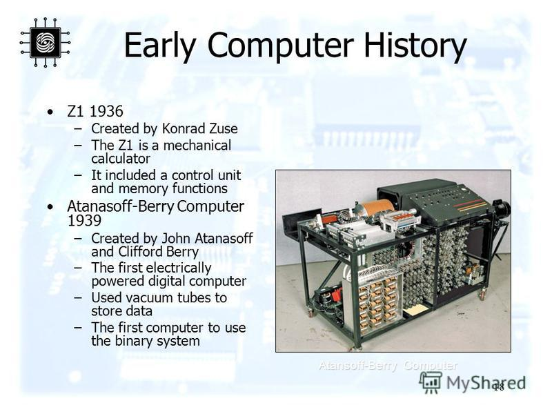 18 Early Computer History Z1 1936 –Created by Konrad Zuse –The Z1 is a mechanical calculator –It included a control unit and memory functions Atanasoff-Berry Computer 1939 –Created by John Atanasoff and Clifford Berry –The first electrically powered