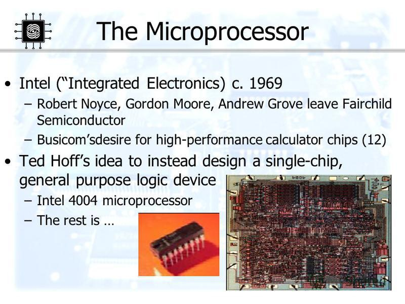 28 The Microprocessor Intel (Integrated Electronics) c. 1969 –Robert Noyce, Gordon Moore, Andrew Grove leave Fairchild Semiconductor –Busicomsdesire for high-performance calculator chips (12) Ted Hoffs idea to instead design a single-chip, general pu