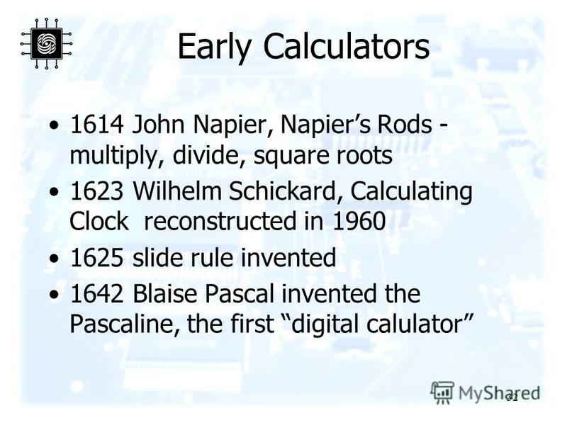 32 Early Calculators 1614 John Napier, Napiers Rods - multiply, divide, square roots 1623 Wilhelm Schickard, Calculating Clock reconstructed in 1960 1625 slide rule invented 1642 Blaise Pascal invented the Pascaline, the first digital calulator