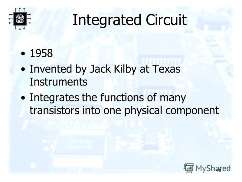 48 Integrated Circuit 1958 Invented by Jack Kilby at Texas Instruments Integrates the functions of many transistors into one physical component