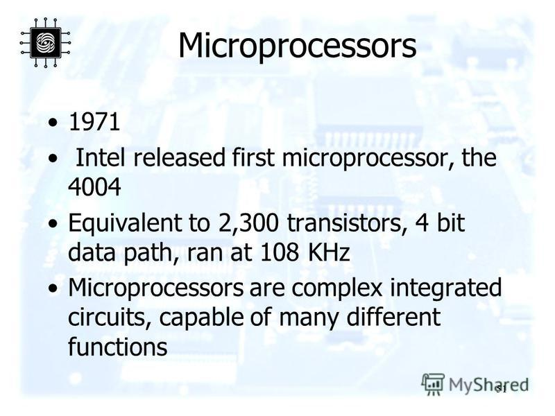 51 Microprocessors 1971 Intel released first microprocessor, the 4004 Equivalent to 2,300 transistors, 4 bit data path, ran at 108 KHz Microprocessors are complex integrated circuits, capable of many different functions