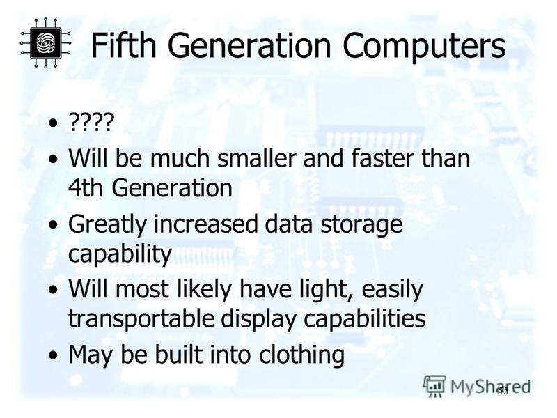 55 Fifth Generation Computers ???? Will be much smaller and faster than 4th Generation Greatly increased data storage capability Will most likely have light, easily transportable display capabilities May be built into clothing