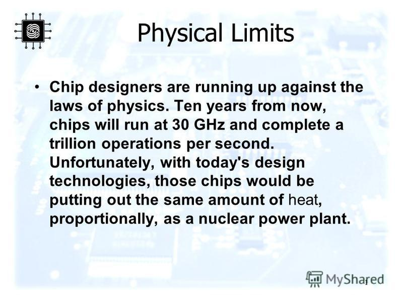 1 Physical Limits Chip designers are running up against the laws of physics. Ten years from now, chips will run at 30 GHz and complete a trillion operations per second. Unfortunately, with today's design technologies, those chips would be putting out