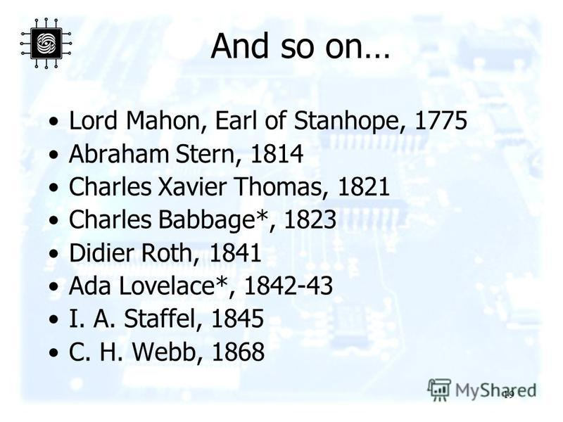 19 And so on… Lord Mahon, Earl of Stanhope, 1775 Abraham Stern, 1814 Charles Xavier Thomas, 1821 Charles Babbage*, 1823 Didier Roth, 1841 Ada Lovelace*, 1842-43 I. A. Staffel, 1845 C. H. Webb, 1868
