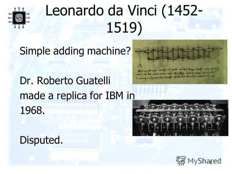 8 Leonardo da Vinci (1452- 1519) Simple adding machine? Dr. Roberto Guatelli made a replica for IBM in 1968. Disputed.