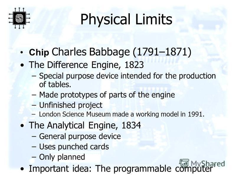 1 Physical Limits Chip Charles Babbage (1791–1871) The Difference Engine, 1823 –Special purpose device intended for the production of tables. –Made prototypes of parts of the engine –Unfinished project –London Science Museum made a working model in 1
