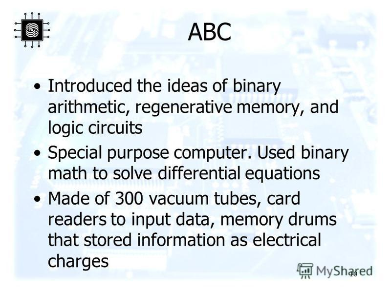 10 ABC Introduced the ideas of binary arithmetic, regenerative memory, and logic circuits Special purpose computer. Used binary math to solve differential equations Made of 300 vacuum tubes, card readers to input data, memory drums that stored inform