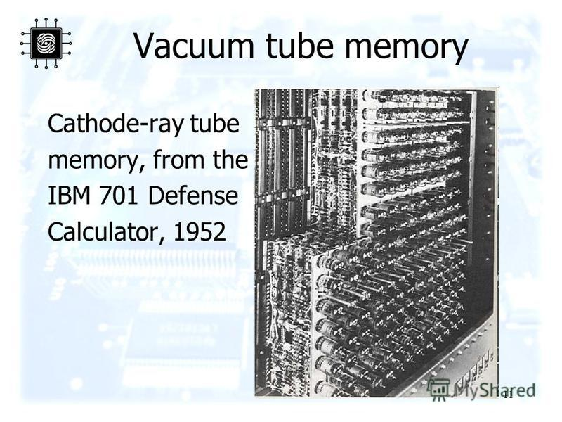 11 Vacuum tube memory Cathode-ray tube memory, from the IBM 701 Defense Calculator, 1952
