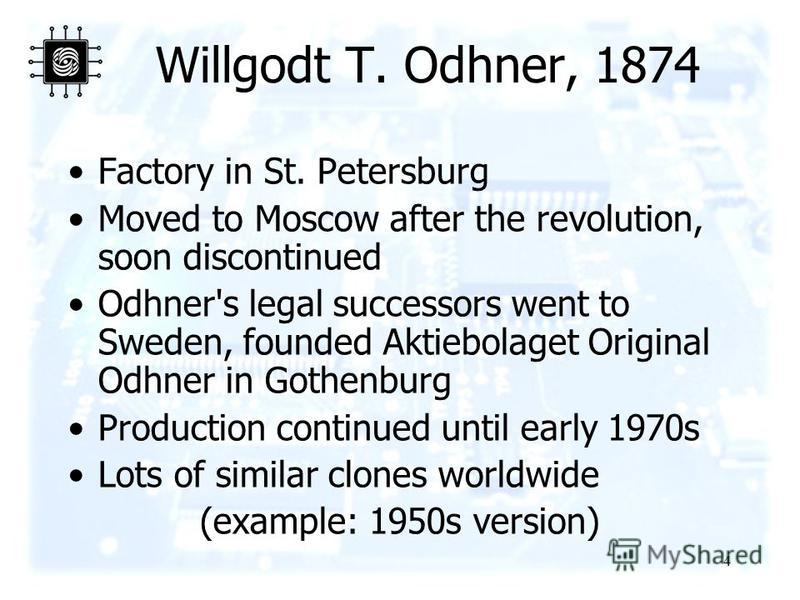 4 Willgodt T. Odhner, 1874 Factory in St. Petersburg Moved to Moscow after the revolution, soon discontinued Odhner's legal successors went to Sweden, founded Aktiebolaget Original Odhner in Gothenburg Production continued until early 1970s Lots of s