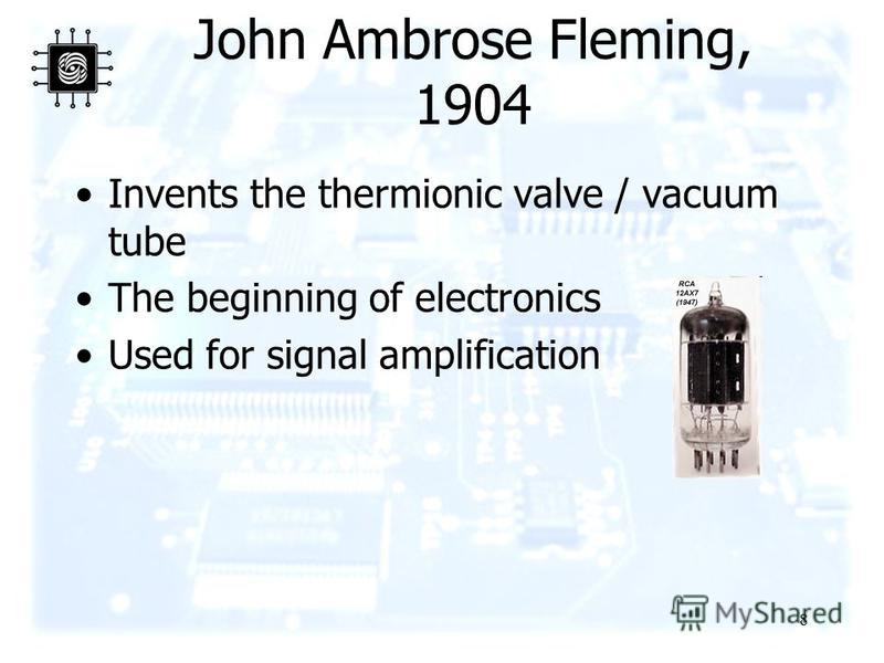 8 John Ambrose Fleming, 1904 Invents the thermionic valve / vacuum tube The beginning of electronics Used for signal amplification