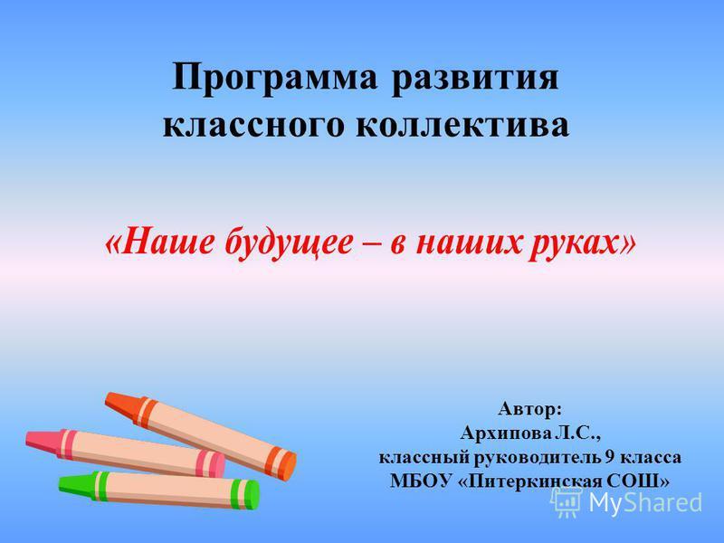 Программа развития классного коллектива Автор: Архипова Л.С., классный руководитель 9 класса МБОУ «Питеркинская СОШ»