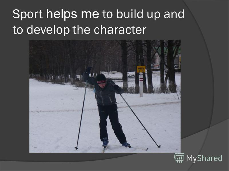 Sport helps me to build up and to develop the character