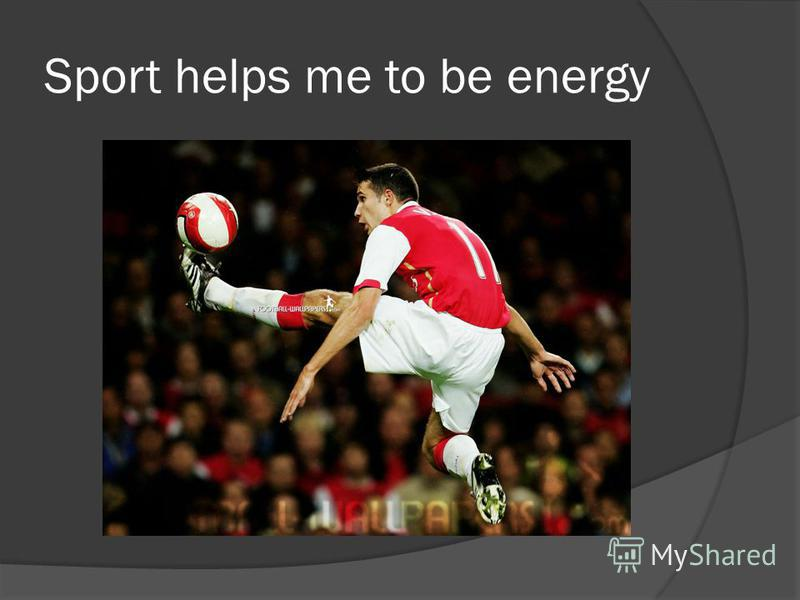 Sport helps me to be energy