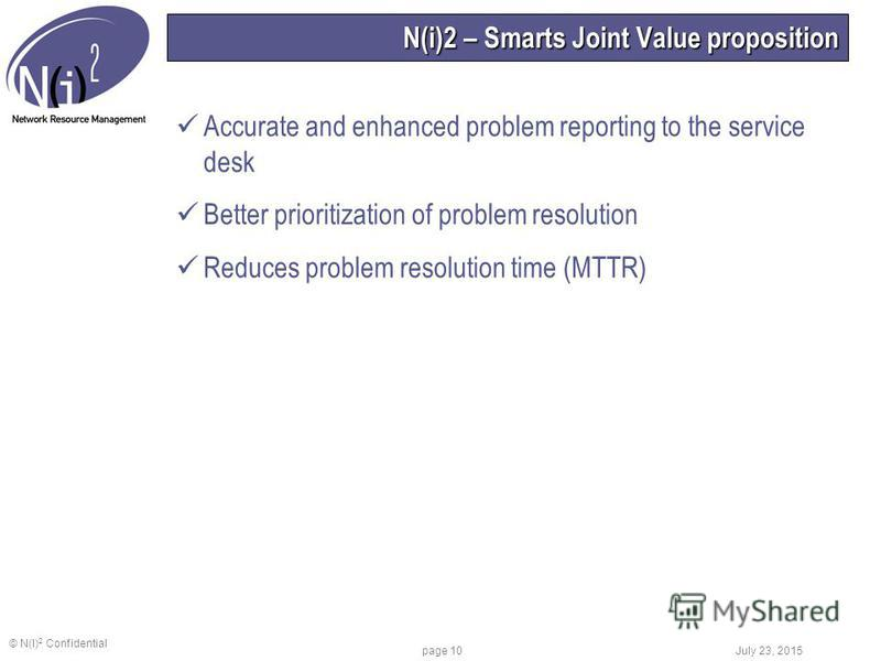 © N(I) 2 Confidential July 23, 2015 page 10 N(i)2 – Smarts Joint Value proposition Accurate and enhanced problem reporting to the service desk Better prioritization of problem resolution Reduces problem resolution time (MTTR)