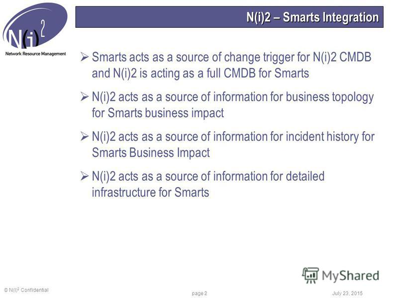 © N(I) 2 Confidential July 23, 2015 page 2 N(i)2 – Smarts Integration Smarts acts as a source of change trigger for N(i)2 CMDB and N(i)2 is acting as a full CMDB for Smarts N(i)2 acts as a source of information for business topology for Smarts busine