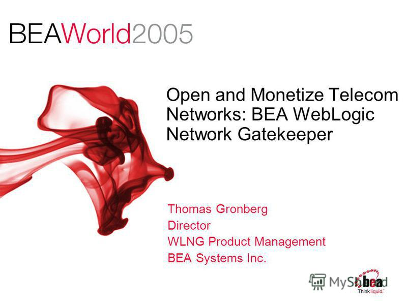 Open and Monetize Telecom Networks: BEA WebLogic Network Gatekeeper Thomas Gronberg Director WLNG Product Management BEA Systems Inc.