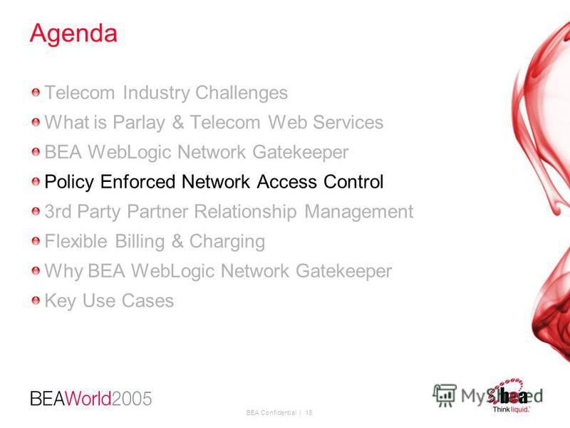 BEA Confidential | 18 Agenda Telecom Industry Challenges What is Parlay & Telecom Web Services BEA WebLogic Network Gatekeeper Policy Enforced Network Access Control 3rd Party Partner Relationship Management Flexible Billing & Charging Why BEA WebLog