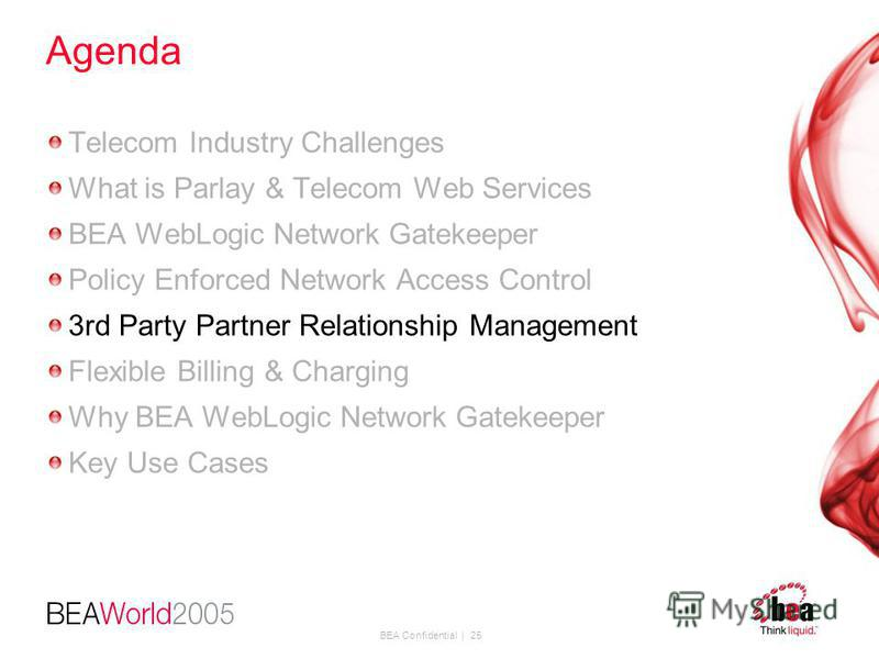 BEA Confidential | 25 Agenda Telecom Industry Challenges What is Parlay & Telecom Web Services BEA WebLogic Network Gatekeeper Policy Enforced Network Access Control 3rd Party Partner Relationship Management Flexible Billing & Charging Why BEA WebLog
