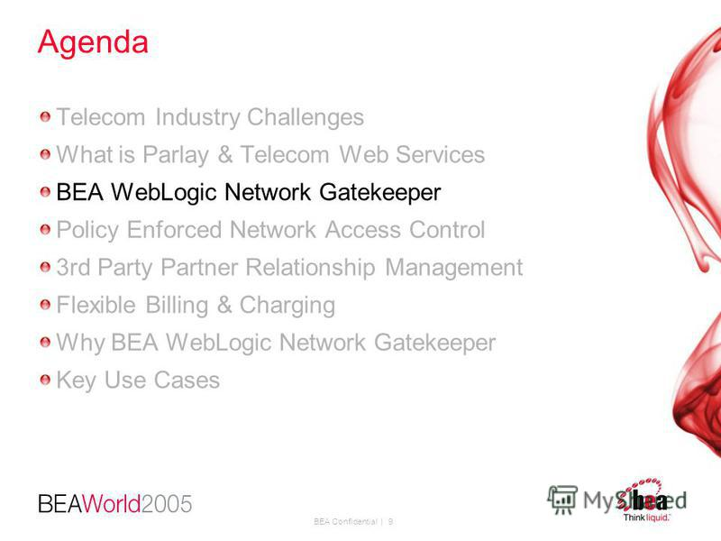 BEA Confidential | 9 Agenda Telecom Industry Challenges What is Parlay & Telecom Web Services BEA WebLogic Network Gatekeeper Policy Enforced Network Access Control 3rd Party Partner Relationship Management Flexible Billing & Charging Why BEA WebLogi