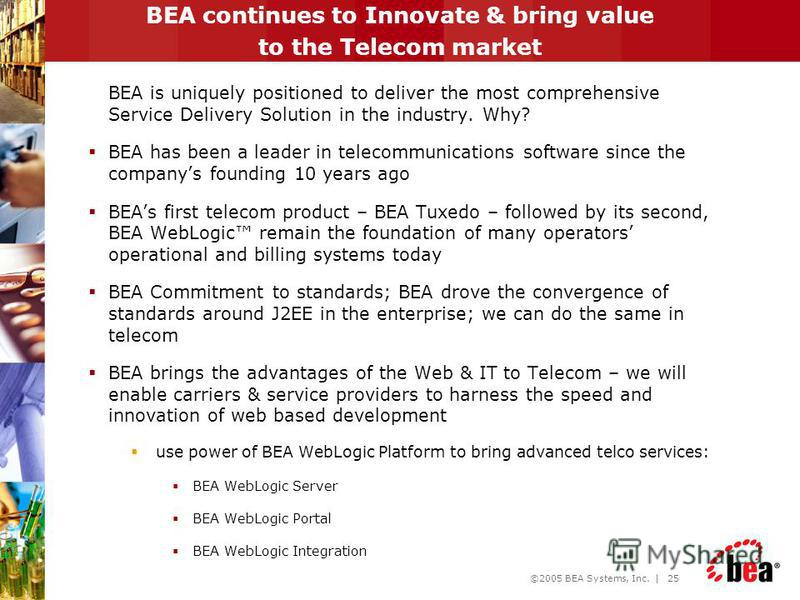 ©2005 BEA Systems, Inc. | 24 Agenda New Telco world Why BEA and Telco ? BEA Service Delivery Platform BEA WebLogic SIP Server BEA WebLogic Network Gatekeeper Q&A