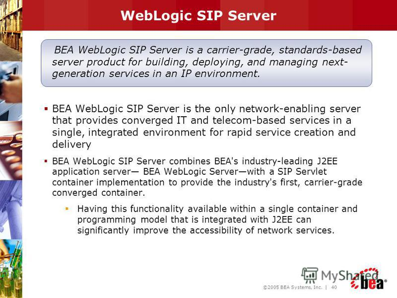 ©2005 BEA Systems, Inc. | 39 Network Enablers Next Generation Services BEA WebLogic Communications Platform Service Creation Env. OSS / BSS Systems Operations, Admin & Mgnt. BEA WebLogic Communications Platform (Project DaVinci) BEA WebLogic SIP Serv