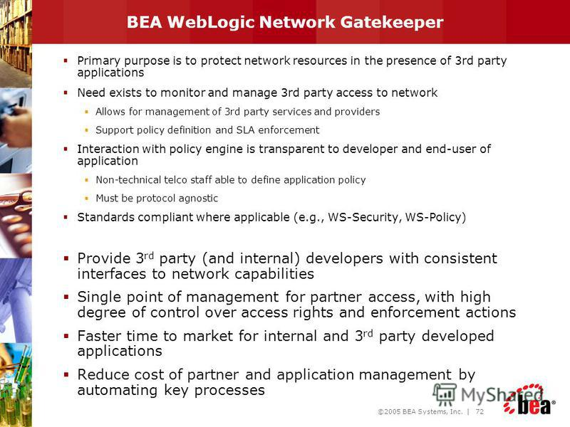 ©2005 BEA Systems, Inc. | 71 Agenda New Telco world Why BEA and Telco ? BEA Service Delivery Platform BEA WebLogic SIP Server BEA WebLogic Network Gatekeeper Q&A