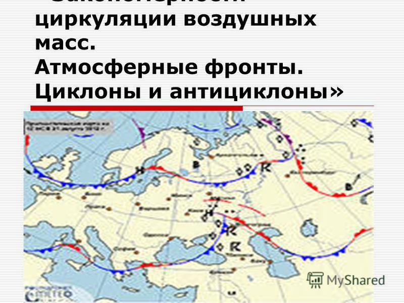 Тема урока: «Закономерности циркуляции воздушных масс. Атмосферные фронты. Циклоны и антициклоны»