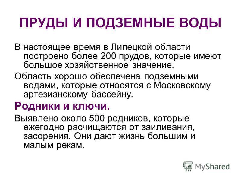 ПРУДЫ И ПОДЗЕМНЫЕ ВОДЫ В настоящее время в Липецкой области построено более 200 прудов, которые имеют большое хозяйственное значение. Область хорошо обеспечена подземными водами, которые относятся с Московскому артезианскому бассейну. Родники и ключи