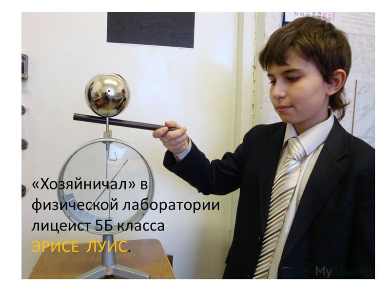 «Хозяйничал» в физической лаборатории лицеист 5Б класса ЭРИСЕ ЛУИС.