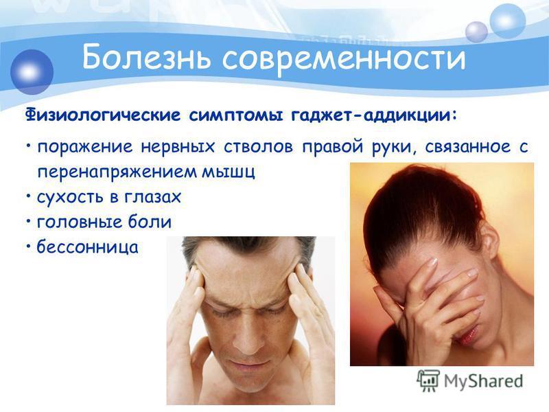 Болезнь современности Физиологические симптомы гаджет-аддикции: поражение нервных стволов правой руки, связанное с перенапряжением мышц сухость в глазах головные боли бессонница
