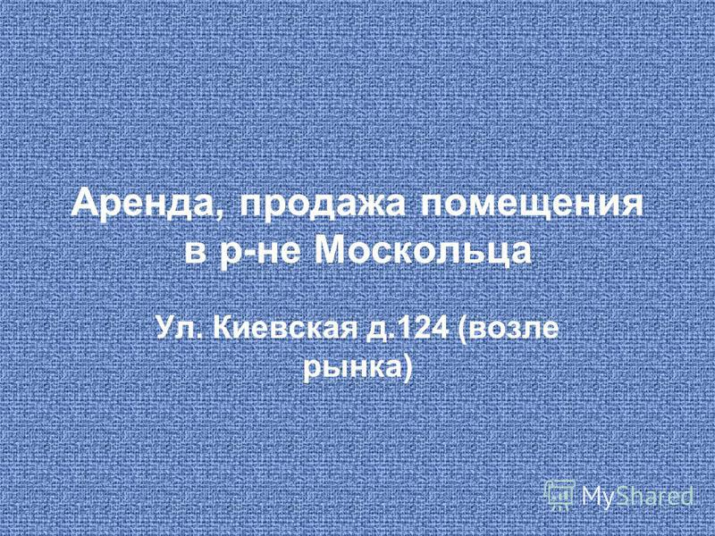 Аренда, продажа помещения в р-не Москольца Ул. Киевская д.124 (возле рынка)