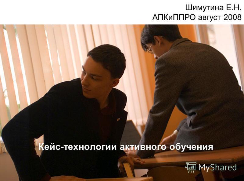 Кейс-технологии активного обучения Шимутина Е.Н. АПКиППРО август 2008