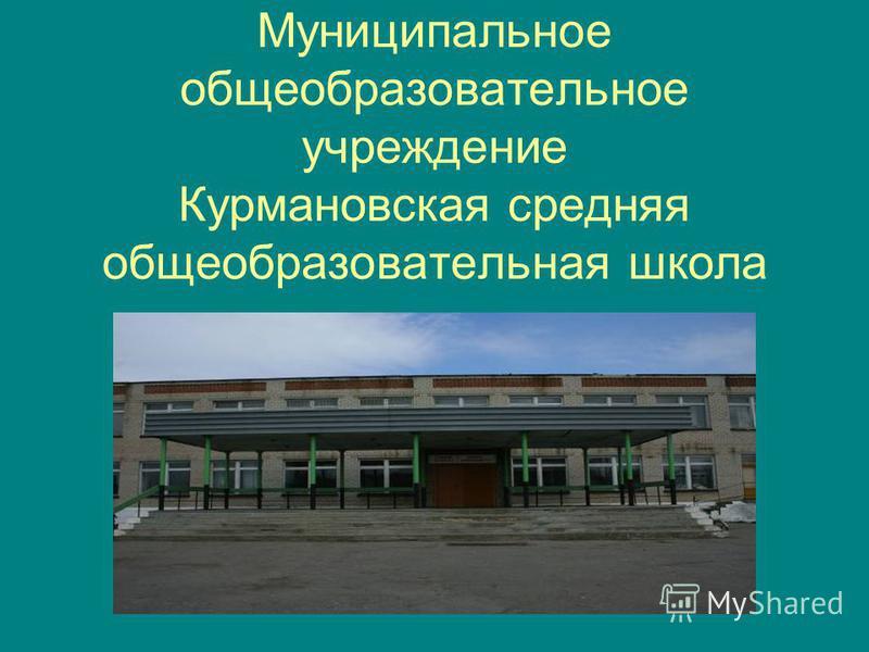 Муниципальное общеобразовательное учреждение Курмановская средняя общеобразовательная школа