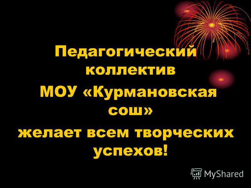 Педагогический коллектив МОУ «Курмановская сош» желает всем творческих успехов!