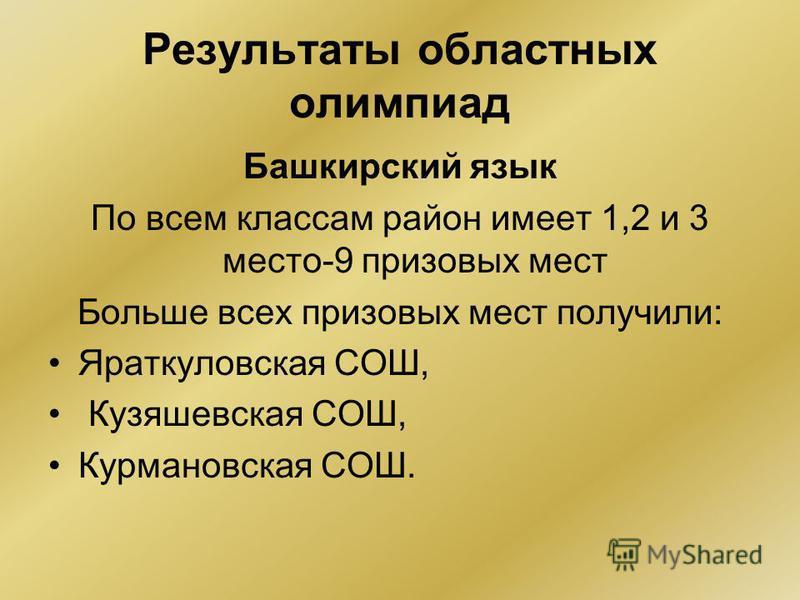 Результаты областных олимпиад Башкирский язык По всем классам район имеет 1,2 и 3 место-9 призовых мест Больше всех призовых мест получили: Яраткуловская СОШ, Кузяшевская СОШ, Курмановская СОШ.