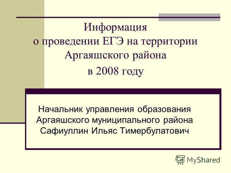 Информация о проведении ЕГЭ на территории Аргаяшского района в 2008 году Начальник управления образования Аргаяшского муниципального района Сафиуллин Ильяс Тимербулатович