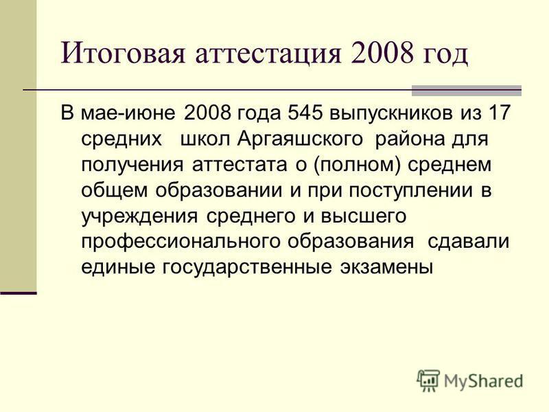В мае-июне 2008 года 545 выпускников из 17 средних школ Аргаяшского района для получения аттестата о (полном) среднем общем образовании и при поступлении в учреждения среднего и высшего профессионального образования сдавали единые государственные экз