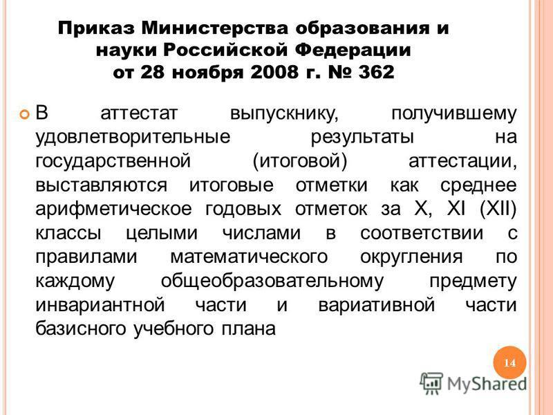 14 Приказ Министерства образования и науки Российской Федерации от 28 ноября 2008 г. 362 В аттестат выпускнику, получившему удовлетворительные результаты на государственной (итоговой) аттестации, выставляются итоговые отметки как среднее арифметическ