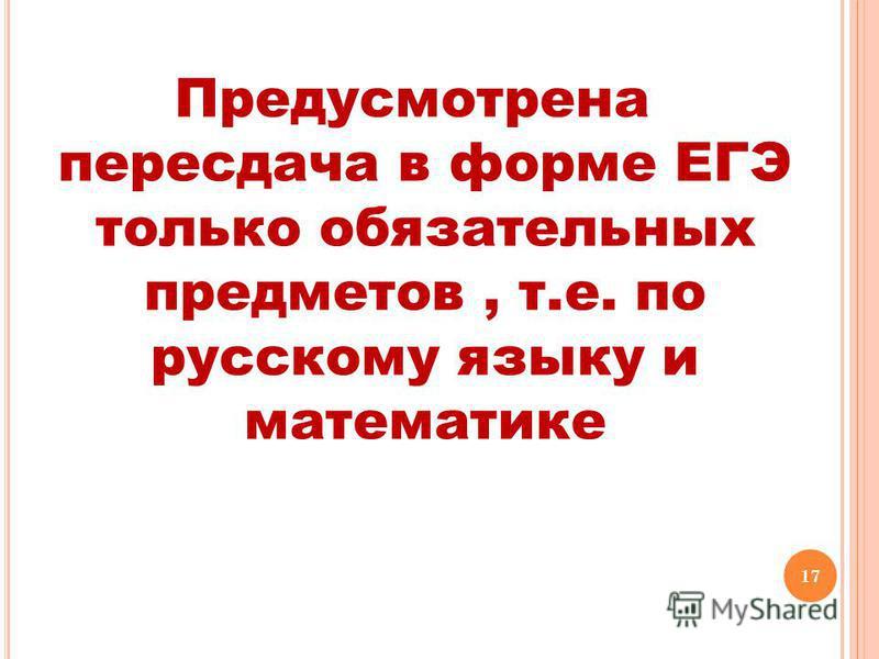 17 Предусмотрена пересдача в форме ЕГЭ только обязательных предметов, т.е. по русскому языку и математике