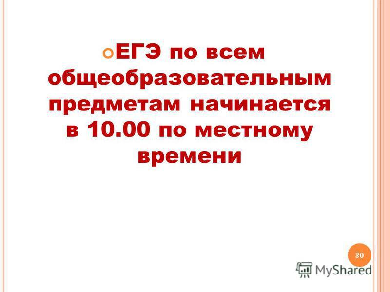 30 ЕГЭ по всем общеобразовательным предметам начинается в 10.00 по местному времени