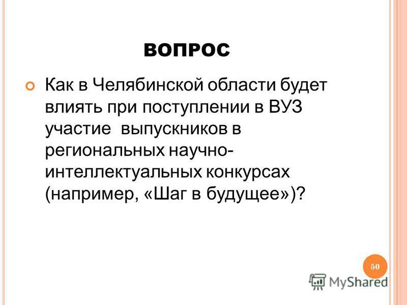 50 ВОПРОС Как в Челябинской области будет влиять при поступлении в ВУЗ участие выпускников в региональных научно- интеллектуальных конкурсах (например, «Шаг в будущее»)?