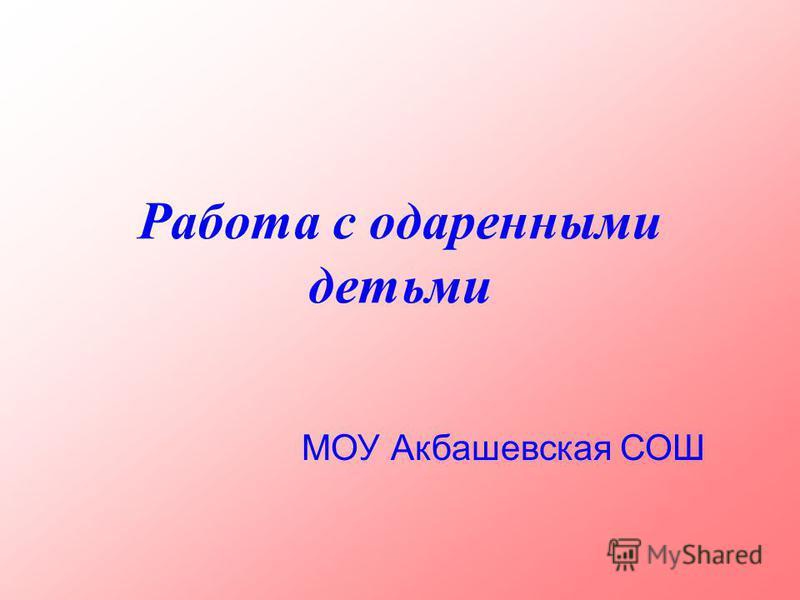 Работа с одаренными детьми МОУ Акбашевская СОШ